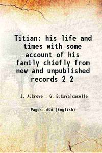Titian his life and times with some account of his family chiefly from new and unpublished records Volume 2 1877 by  G. B.Cavalcaselle J. A.Crowe - Paperback - 2015 - from Gyan Books (SKU: PB1111001325609)