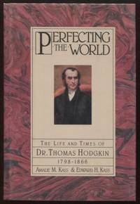 Perfecting the World ;  The Life and Times of Dr. Thomas Hodgkin 1798-1866  The Life and Times of Dr. Thomas Hodgkin 1798-1866
