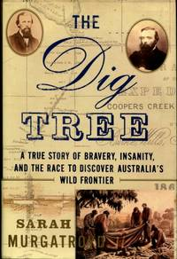 The Dig Tree : A True Story of Bravery, Insanity, and the Race to Discover Australia's Wild Frontier