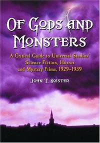 Of Gods and Monsters : A Critical Guide to Universal Studios' Science Fiction  Horror and Mystery Films  1929 1939