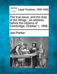 The True Issue  and the Duty of the Whigs: An Address Before the Citizens of Cambridge  October 1  1856.