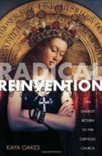 Radical Reinvention: An Unlikely Return to the Catholic Church by Kaya Oakes - Paperback - 2012-05-02 - from Books Express and Biblio.com