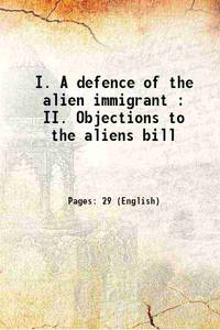 I. A defence of the alien immigrant : II. Objections to the aliens bill 1904 [Hardcover]