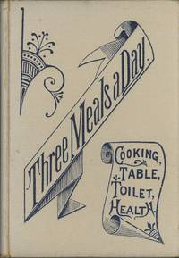 Three Meals a Day: A choice collection of valuable and reliable recipes in all classes of cookery and a comprehensive cyclopedia of information for the home ... and a thousand facts worth knowing. [WITH] Die Tafel und die Kuche, ein sammlung..