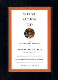 What Goes Up: The Uncensored History of Modern Wall Street As Told by the Bankers, Brokers, Ceos,...