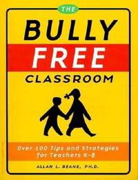 The Bully Free Classroom : Over 100 Tips and Strategies for Teachers K-8