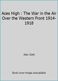 image of Aces High : The War in the Air Over the Western Front 1914-1918