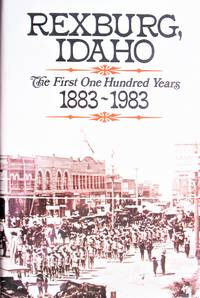 image of Rexburg, Idaho. the First One Hundred Years 1883-1983