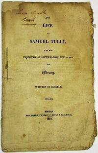 THE LIFE OF SAMUEL TULLY, WHO WAS EXECUTED AT SOUTH-BOSTON, DEC. 10, 1812, FOR PIRACY. WRITTEN BY HIMSELF