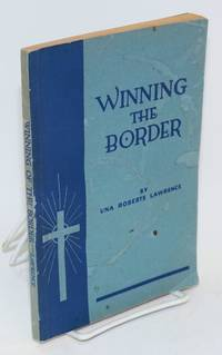Winning the border; Baptist missions among the Spanish-speaking peoples of the border by  Una Roberts Lawrence - Paperback - First Edition - 1935 - from Bolerium Books Inc., ABAA/ILAB (SKU: 93492)