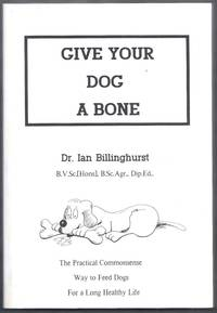Give Your Dog a Bone.  The Practical Commonsense Way to Feed Dogs for a Long Healthy Life