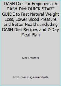 DASH Diet for Beginners : A DASH Diet QUICK START GUIDE to Fast Natural Weight Loss, Lower Blood...