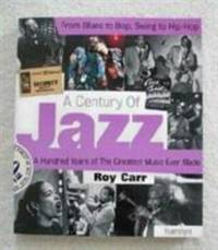 A Century of Jazz : From Blues to Bop, Swing to Hip-Hop: A Hundred Years of the Greatest Music...