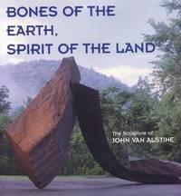 Bones of the Earth, Spirit of the Land : The Sculpture of John van Alstine