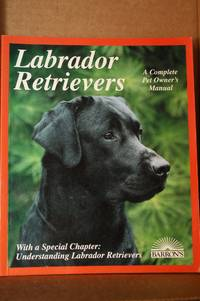Labrador Retrievers  Everything About Purchase, Care, Nutrition, Diseases,  Breeding, and Behavior