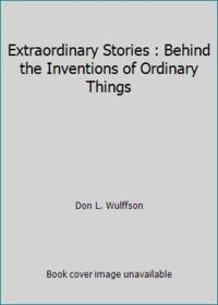Extraordinary Stories : Behind the Inventions of Ordinary Things