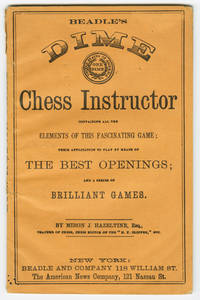 BEADLE'S DIME CHESS INSTRUCTOR CONTAINING ALL THE ELEMENTS OF THIS FASCINATING GAME; THEIR APPLICATION TO PLAY BY MEANS OF THE BEST OPENINGS; AND A SERIES OF BRILLIANT GAMES
