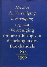 Het doel der Vereeniging is vereniging. 175 jaar Vereeniging ter  bevordering van de belangen des boekhandels 1815 -1990.