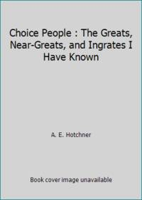 Choice People: The Greats  Near Greats and Ingrates I Have Known