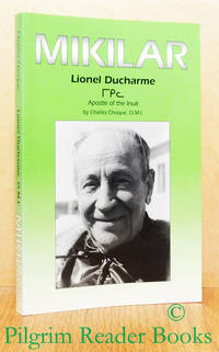 From Quebec to the Canadian North: Mikilar: Lionel Ducharme, Missionary  Oblate of Mary Immaculate, Apostle of the Inuit, 1897-1979.
