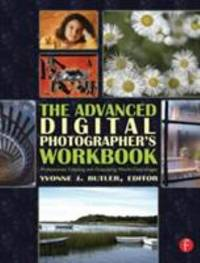 The Advanced Digital Photographer's Workbook : Professionals Creating and Outputting World-Class...