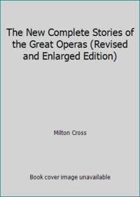 The New Complete Stories of the Great Operas Revised and Enlarged Edition