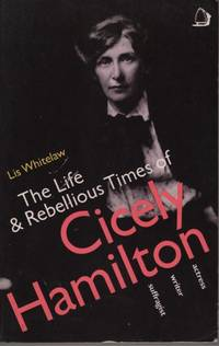 Life and Rebellious Times of Cicely Hamilton: Actress, Wife, Suffragist
