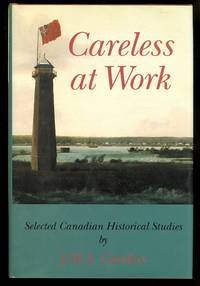 CARELESS AT WORK:  SELECTED CANADIAN HISTORICAL STUDIES BY J.M.S. CARELESS.