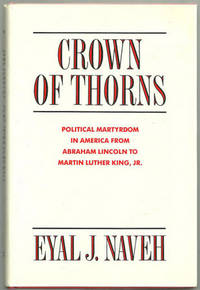 CROWN OF THORNS Political Martyrdom in America from Abraham Lincoln to  Martin Luther King, Jr.