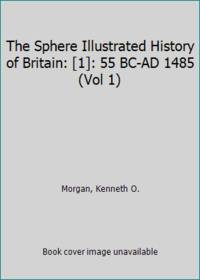 The Sphere Illustrated History of Britain: [1]: 55 BC-AD 1485 (Vol 1)
