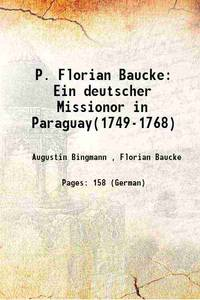 P. Florian Baucke: Ein deutscher Missionor in Paraguay(1749-1768) 1908 [Hardcover]