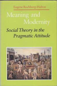 Meaning and Modernity: Social Theory in the Pragmatic Attitude by Eugene Rochberg-Halton - Paperback - First Edition - 1986 - from Mr Pickwick's Fine Old Books and Biblio.co.uk