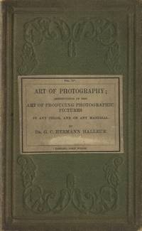 THE ART OF PHOTOGRAPHY:  INSTRUCTIONS IN THE ART OF PRODUCING PHOTOGRAPHIC PICTURES IN ANY COLOR, AND ON ANY MATERIAL, FOR THE USE OF BEGINNERS;; AND ALSO OF PERSONS WHO HAVE ALREADY ATTAINED SOME PROFICIENCY IN THE ART; AND OF ENGRAVERS ON COPPER, STONE, WOOD, ETC.  by Dr. G.C. Hermann Halleur.  WITH PRACTICAL HINTS ON THE LOCALE BEST SUITED FOR PHOTOGRAPHIC OPERATIONS, AND ON THE PROPER POSTURE, ATTITUDE, AND DRESS, FOR PORTRAITURE by F. Schubert, Painter.  AND AN APPENDIX ON THE LOCALE BEST SUITED FOR PHOTOGRAPHIC OPERATIONS, AND ON THE PROPER POSTURE, ATTITUDE, AND DRESS, FOR PORTRAITURE, by G.L. Stauss