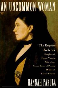 An Uncommon Woman : Empress Frederick, Daughter of Queen Victoria, Wife of the Crown Prince of...