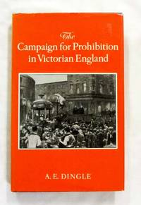The Campaign for Prohibition in Victorian England. The United Kingdom Alliance 1872- 1895