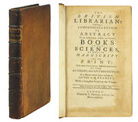 image of The British Librarian: exhibiting a compendious Review or Abstract of our most scarce, useful, and valuable Books in all Sciences, as well in Manuscript as in Print: with many Characters, historical and critical, of the Authors, their Antagonists, &c. In a Manner never before attempted, and useful to all Readers.