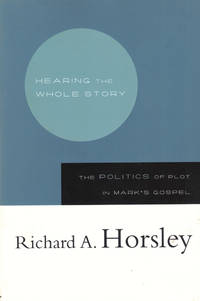 Hearing the Whole Story: The Politics of Plot in Mark's Gospel by  Richard A Horsley - Paperback - 2006 - from Kenneth Mallory Bookseller. ABAA (SKU: 40227)