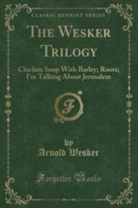 image of The Wesker Trilogy: Chicken Soup With Barley; Roots; I'm Talking About Jerusalem (Classic Reprint)