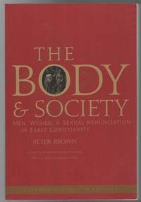 The Body & Society: Men  Women  & Sexual Renunciation in Early Christianity. Twentieth Anniversary Edition with a New Introduction.