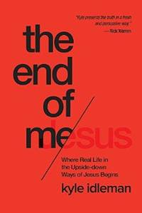 The End of Me: Where Real Life in the Upside-Down Ways of Jesus Begins
