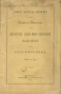 First Annual Report of the Board of Directors of the Denver and Rio Grande  Railway to the Stockholders, April 1st, 1873