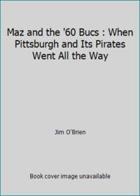 Maz and the '60 Bucs : When Pittsburgh and Its Pirates Went All the Way
