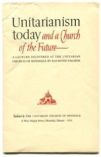 UNITARIANISM TODAY AND A CHURCH OF THE FUTURE: A Lecture Delivered at the Unitarian Church of...