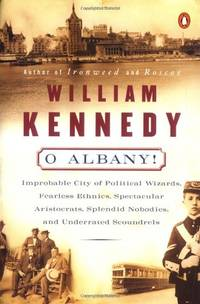 O Albany!: Improbable City of Political Wizards, Fearless Ethnics,    Spectacular Aristocrats,...