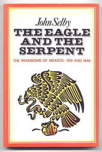 THE EAGLE AND THE SERPENT.  THE SPANISH AND AMERICAN INVASIONS OF MEXICO:  1519 AND 1846.
