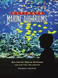 Ultimate Marine Aquariums : Saltwater Dream Systems and How They Are Created