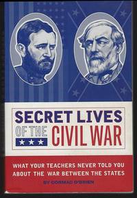 SECRET LIVES OF THE CIVIL WAR What Your Teachers Never Told You about the  War between the States