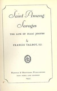 SAINT AMONG SAVAGES: THE LIFE OF ISAAC JOGUES by  Francis TALBOT - Hardcover - 1935 - from Antic Hay Books (SKU: 41661)