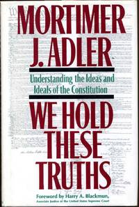 WE HOLD THESE TRUTHS. Understanding the Ideas and Ideals of the Constitution. Signed by Mortimer...
