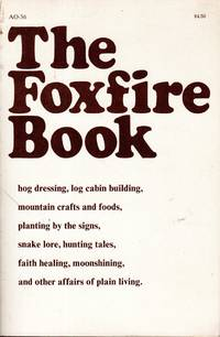 image of The Foxfire Book: Hog Dressing, Log Cabin Building, mountain Crafts and Foods, Planting By the Signs, Snake Lore, Hunting Tales, Faith Healing, Moonshining, and Other Affairs of Plain Living